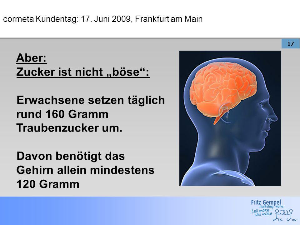 17 cormeta Kundentag: 17. Juni 2009, Frankfurt am Main Aber: Zucker ist nicht böse: Erwachsene setzen täglich rund 160 Gramm Traubenzucker um. Davon b