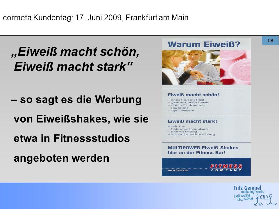 18 cormeta Kundentag: 17. Juni 2009, Frankfurt am Main Eiweiß macht schön, Eiweiß macht stark – so sagt es die Werbung von Eiweißshakes, wie sie etwa