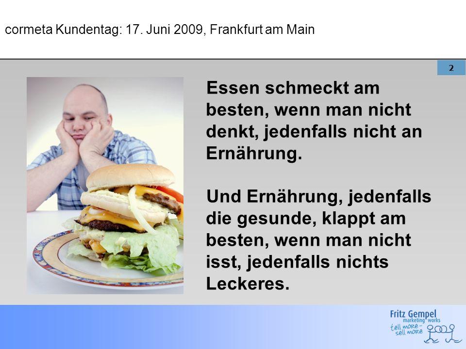 2 cormeta Kundentag: 17. Juni 2009, Frankfurt am Main Essen schmeckt am besten, wenn man nicht denkt, jedenfalls nicht an Ernährung. Und Ernährung, je