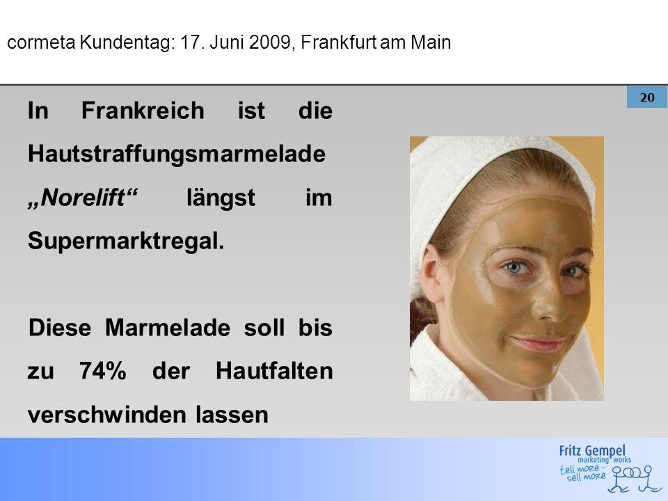 20 cormeta Kundentag: 17. Juni 2009, Frankfurt am Main In Frankreich ist die Hautstraffungsmarmelade Norelift längst im Supermarktregal. Diese Marmela