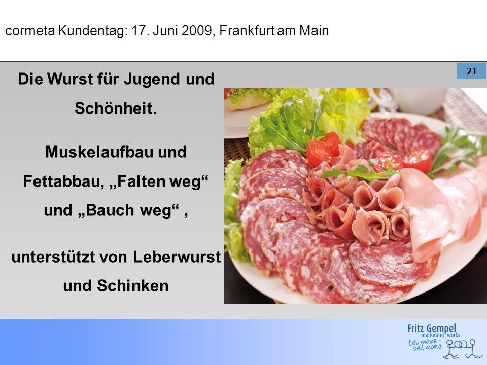 21 cormeta Kundentag: 17. Juni 2009, Frankfurt am Main Die Wurst für Jugend und Schönheit. Muskelaufbau und Fettabbau, Falten weg und Bauch weg, unter