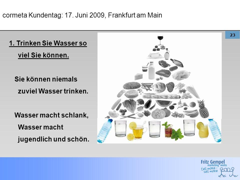 23 cormeta Kundentag: 17. Juni 2009, Frankfurt am Main 1. Trinken Sie Wasser so viel Sie können. Sie können niemals zuviel Wasser trinken. Wasser mach