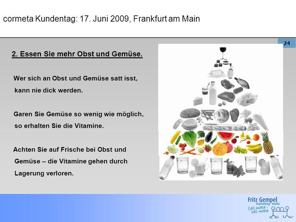 24 cormeta Kundentag: 17. Juni 2009, Frankfurt am Main 2. Essen Sie mehr Obst und Gemüse. Wer sich an Obst und Gemüse satt isst, kann nie dick werden.