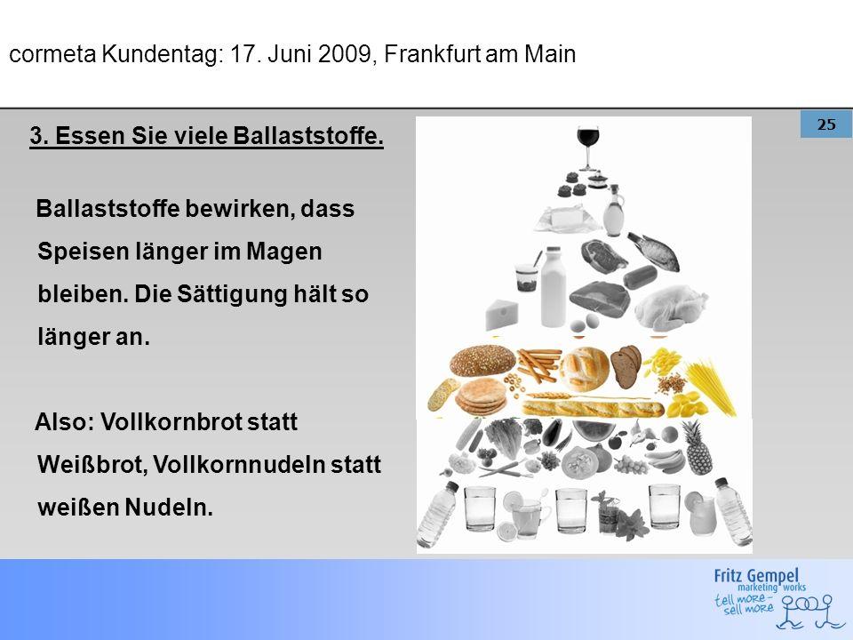25 cormeta Kundentag: 17. Juni 2009, Frankfurt am Main 3. Essen Sie viele Ballaststoffe. Ballaststoffe bewirken, dass Speisen länger im Magen bleiben.