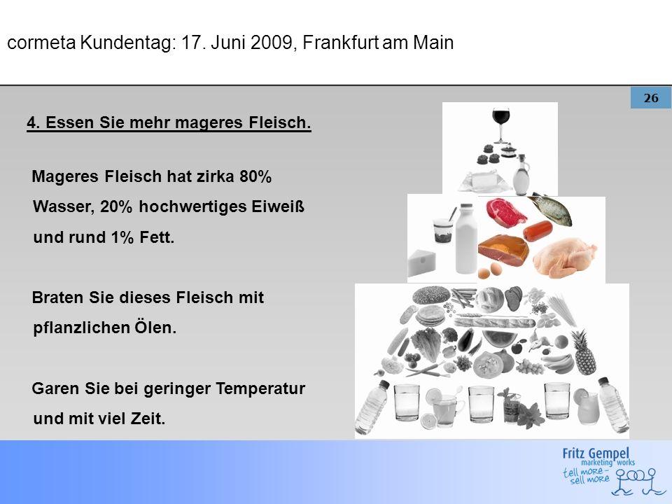 26 cormeta Kundentag: 17. Juni 2009, Frankfurt am Main 4. Essen Sie mehr mageres Fleisch. Mageres Fleisch hat zirka 80% Wasser, 20% hochwertiges Eiwei