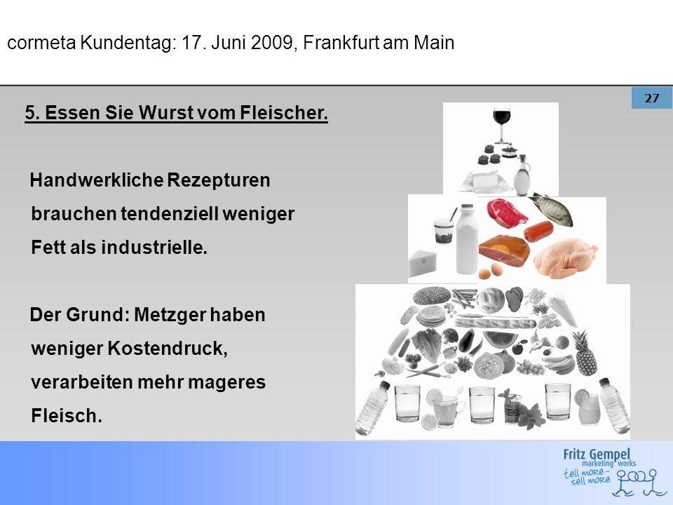 27 cormeta Kundentag: 17. Juni 2009, Frankfurt am Main 5. Essen Sie Wurst vom Fleischer. Handwerkliche Rezepturen brauchen tendenziell weniger Fett al