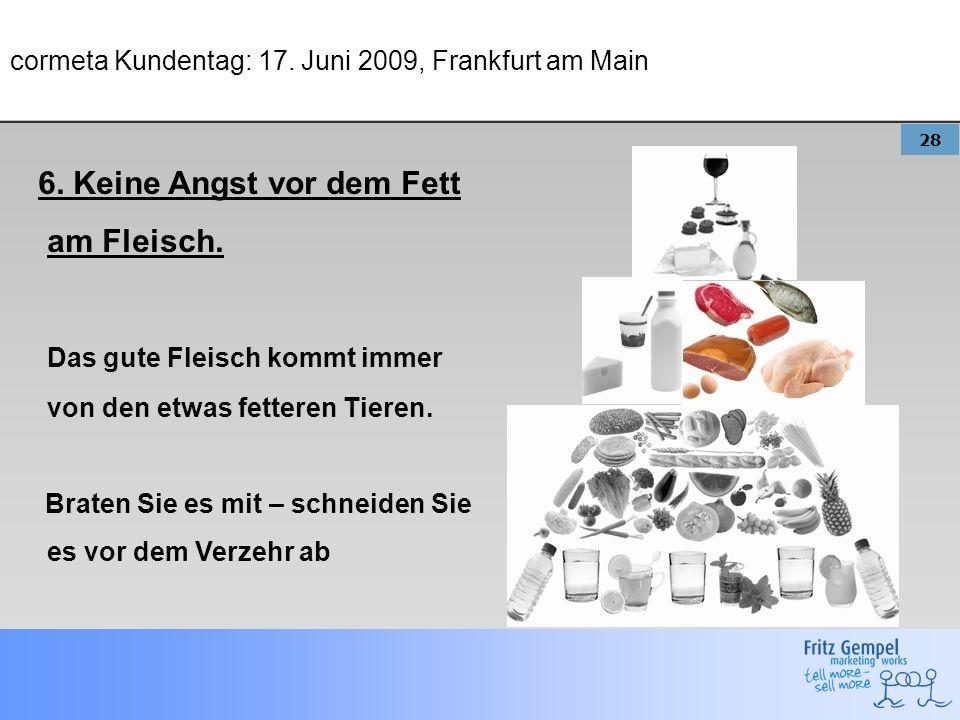 28 cormeta Kundentag: 17. Juni 2009, Frankfurt am Main 6. Keine Angst vor dem Fett am Fleisch. Das gute Fleisch kommt immer von den etwas fetteren Tie