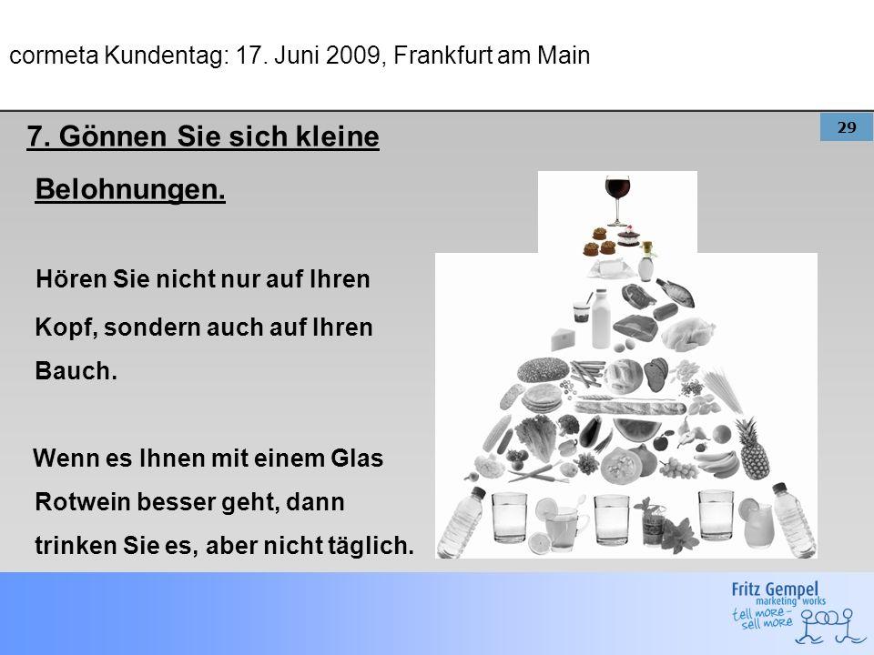 29 cormeta Kundentag: 17. Juni 2009, Frankfurt am Main 7. Gönnen Sie sich kleine Belohnungen. Hören Sie nicht nur auf Ihren Kopf, sondern auch auf Ihr