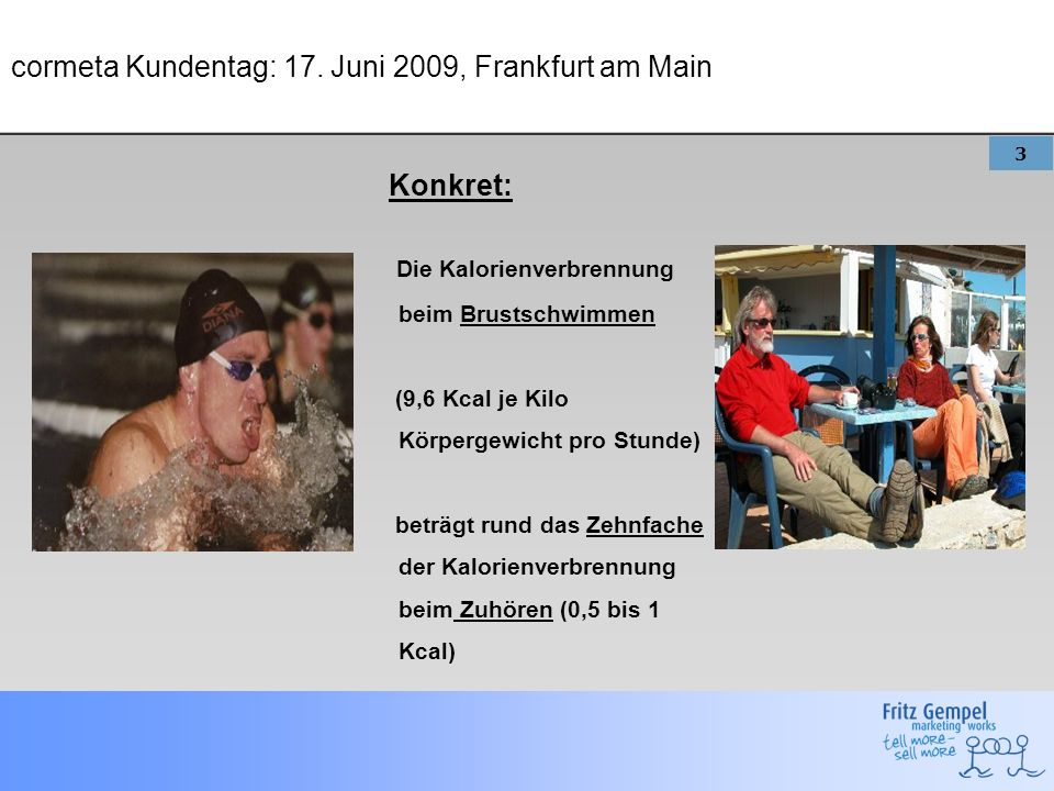 3 cormeta Kundentag: 17. Juni 2009, Frankfurt am Main Konkret: Die Kalorienverbrennung beim Brustschwimmen (9,6 Kcal je Kilo Körpergewicht pro Stunde)