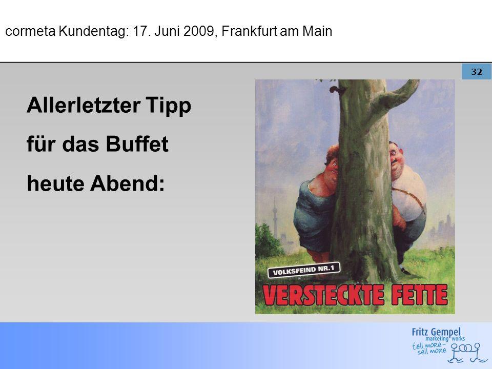 32 cormeta Kundentag: 17. Juni 2009, Frankfurt am Main Allerletzter Tipp für das Buffet heute Abend: