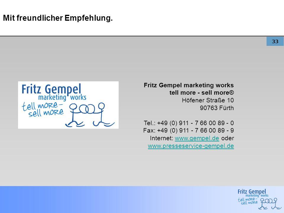33 Mit freundlicher Empfehlung. Fritz Gempel marketing works tell more - sell more® Höfener Straße 10 90763 Fürth Tel.: +49 (0) 911 - 7 66 00 89 - 0 F