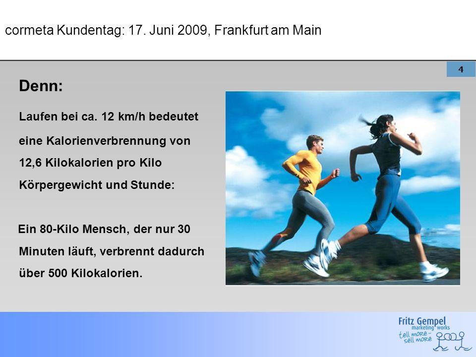 4 cormeta Kundentag: 17. Juni 2009, Frankfurt am Main Denn: Laufen bei ca. 12 km/h bedeutet eine Kalorienverbrennung von 12,6 Kilokalorien pro Kilo Kö
