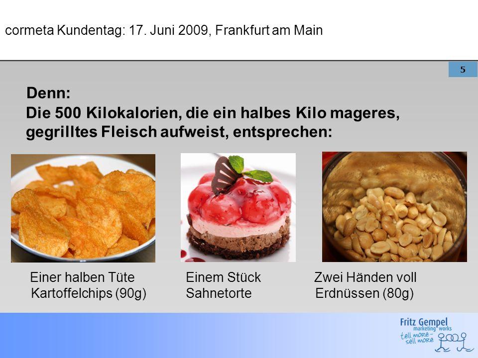5 cormeta Kundentag: 17. Juni 2009, Frankfurt am Main Denn: Die 500 Kilokalorien, die ein halbes Kilo mageres, gegrilltes Fleisch aufweist, entspreche
