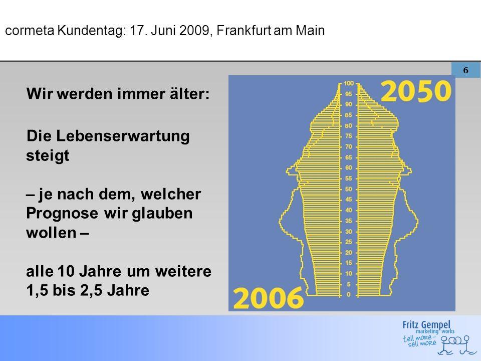 6 cormeta Kundentag: 17. Juni 2009, Frankfurt am Main Wir werden immer älter: Die Lebenserwartung steigt – je nach dem, welcher Prognose wir glauben w
