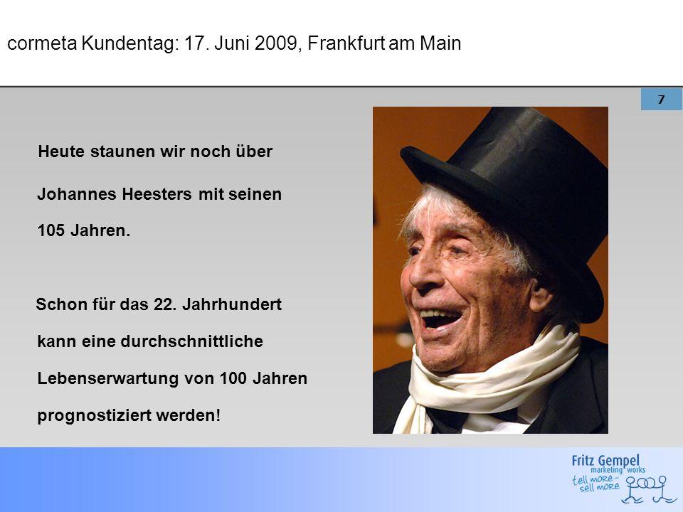 7 cormeta Kundentag: 17. Juni 2009, Frankfurt am Main Heute staunen wir noch über Johannes Heesters mit seinen 105 Jahren. Schon für das 22. Jahrhunde