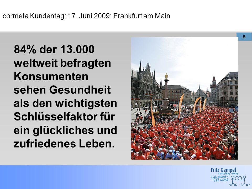 8 cormeta Kundentag: 17. Juni 2009: Frankfurt am Main 84% der 13.000 weltweit befragten Konsumenten sehen Gesundheit als den wichtigsten Schlüsselfakt