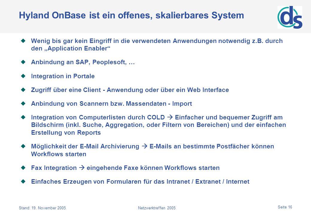 Stand: 19. November 2005Netzwerktreffen 2005 Seite 16 Hyland OnBase ist ein offenes, skalierbares System Wenig bis gar kein Eingriff in die verwendete