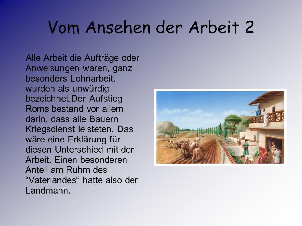 Vom Ansehen der Arbeit Im Römischen Reich war das Ansehen der Arbeit von den Wertvorstellungen des Adels geprägt. Die Tätigkeit des Politikers, des Kr