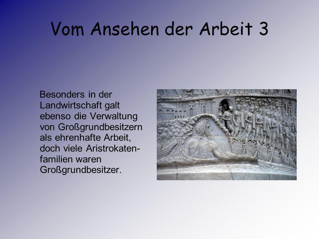 Vom Ansehen der Arbeit 2 Alle Arbeit die Aufträge oder Anweisungen waren, ganz besonders Lohnarbeit, wurden als unwürdig bezeichnet.Der Aufstieg Roms