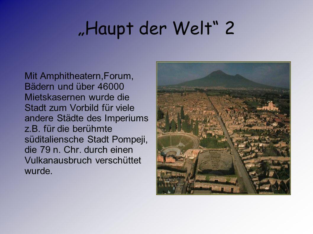Haupt der Welt Rom hatte früher fast 1Milionen Einwohner. Das waren fünf bis zehn Prozent aller Bewohner des Reiches.
