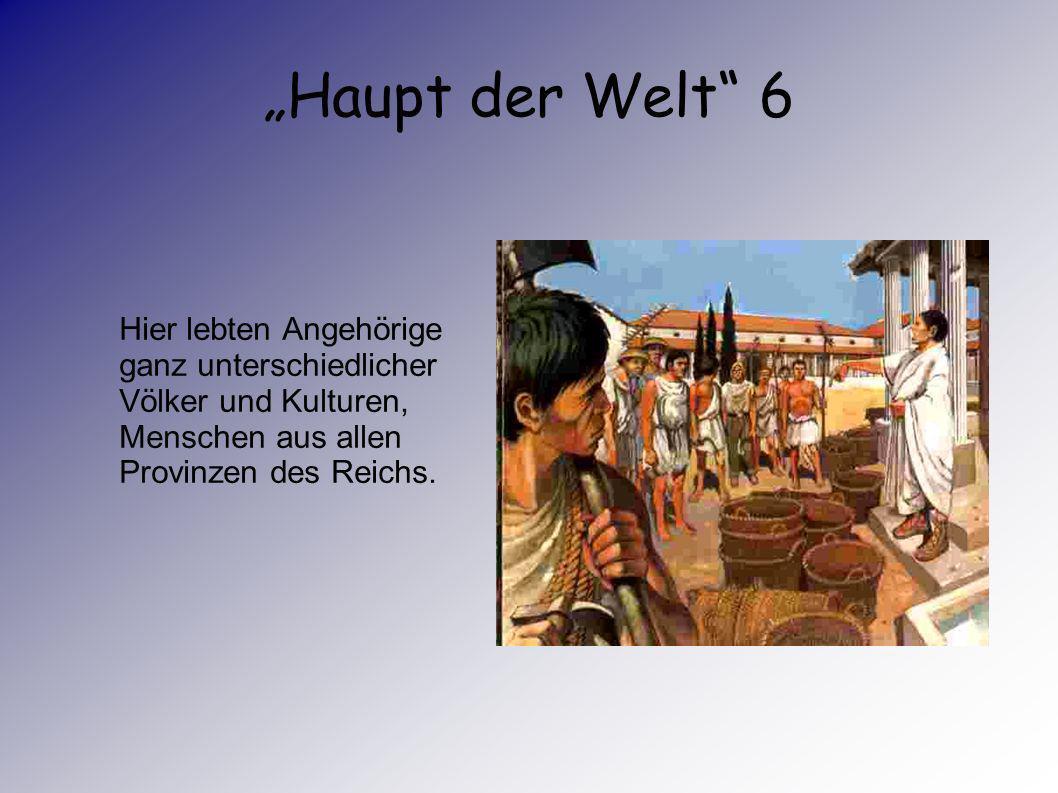 Haupt der Welt 5 Rom war Großstadt und Herrschaftssitz zugleich. Hier residierte der Kaiser mit seinen Beamten.
