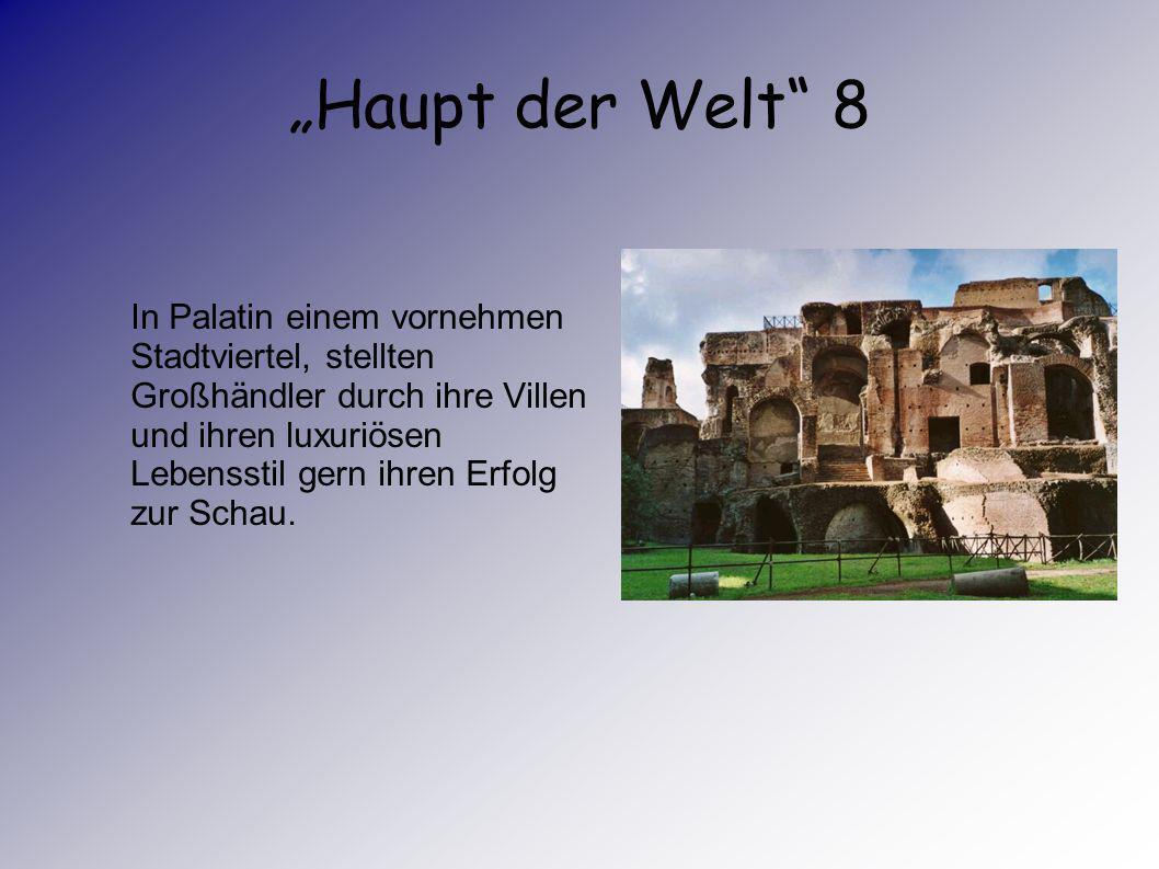 Haupt der Welt 7 Viele sind nicht freiwillig nach Rom gekommen, sondern nach Kriegszügen als Sklaven oder als Geiseln nach Rom gebracht worden. Andere