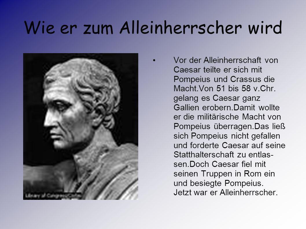 Wie er zum Alleinherrscher wird Vor der Alleinherrschaft von Caesar teilte er sich mit Pompeius und Crassus die Macht.Von 51 bis 58 v.Chr.