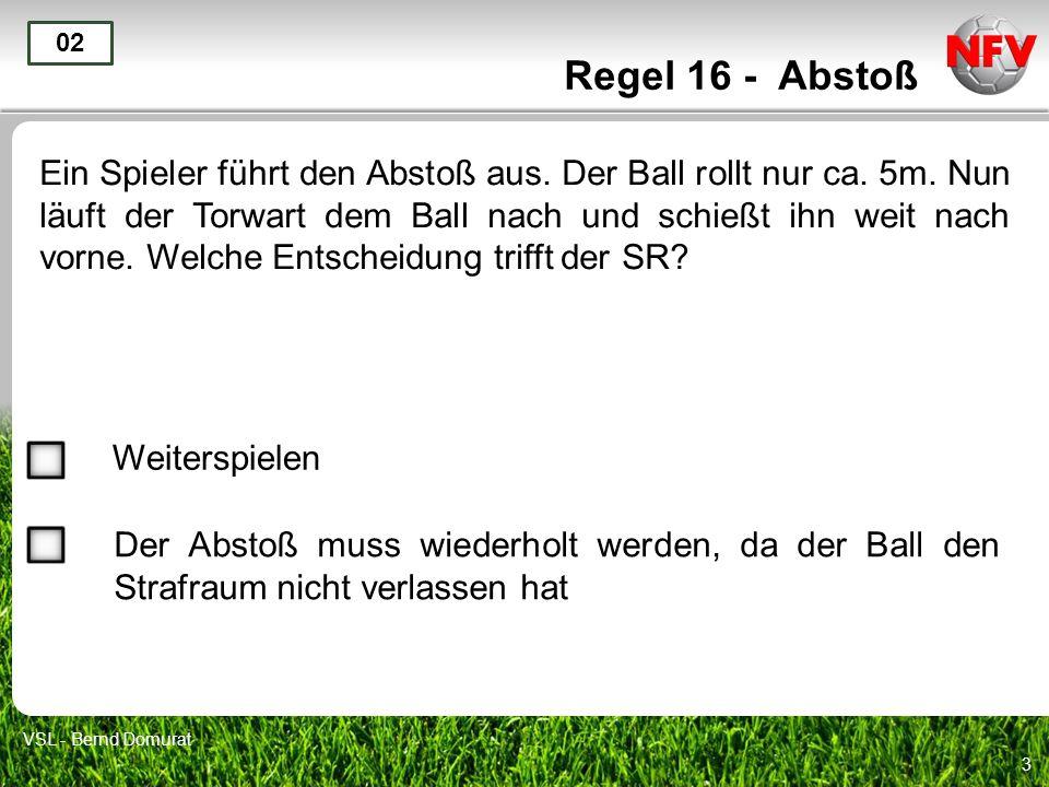 3 Regel 16 - Abstoß Ein Spieler führt den Abstoß aus. Der Ball rollt nur ca. 5m. Nun läuft der Torwart dem Ball nach und schießt ihn weit nach vorne.