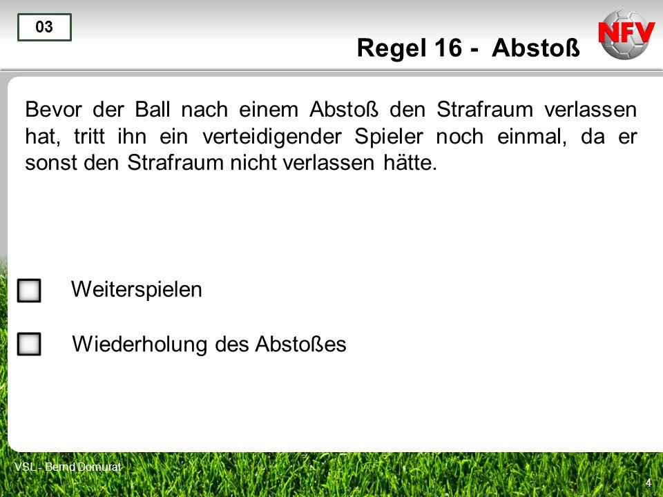 4 Regel 16 - Abstoß Bevor der Ball nach einem Abstoß den Strafraum verlassen hat, tritt ihn ein verteidigender Spieler noch einmal, da er sonst den St