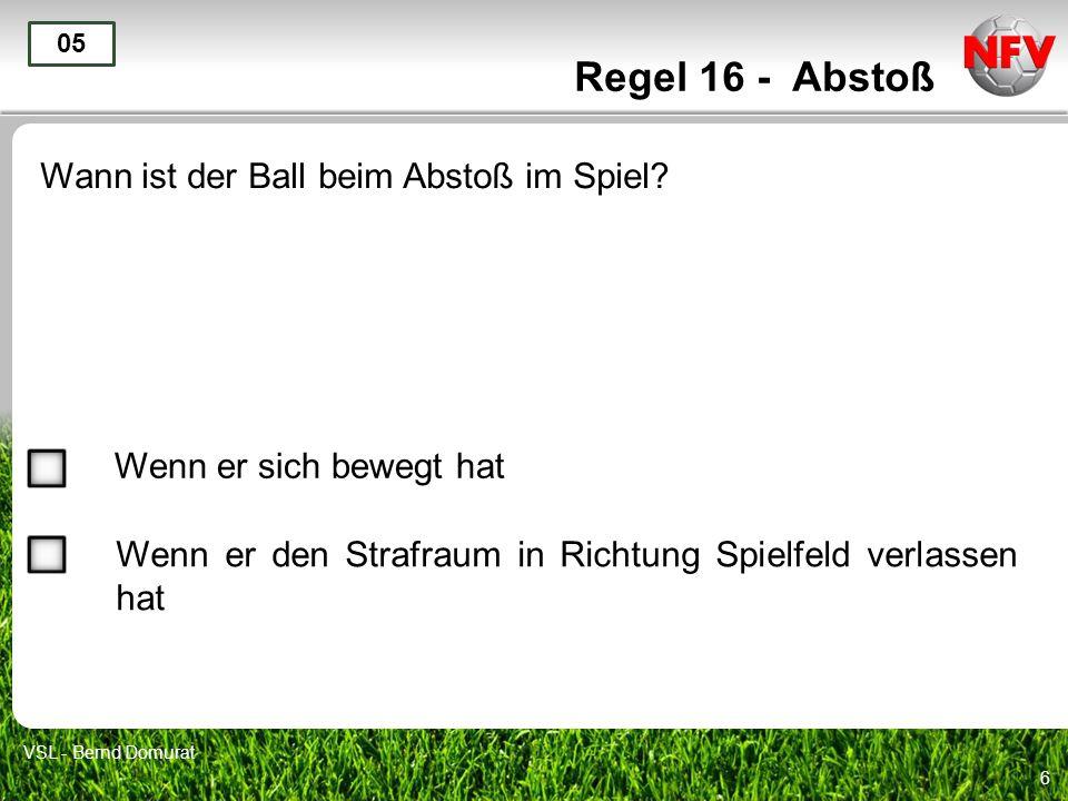 6 Regel 16 - Abstoß Wann ist der Ball beim Abstoß im Spiel? 05 Wenn er sich bewegt hat Wenn er den Strafraum in Richtung Spielfeld verlassen hat VSL -