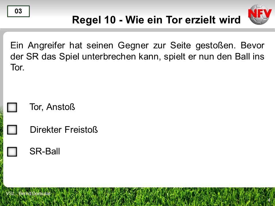 4 Regel 10 - Wie ein Tor erzielt wird Ein Angreifer hat seinen Gegner zur Seite gestoßen. Bevor der SR das Spiel unterbrechen kann, spielt er nun den