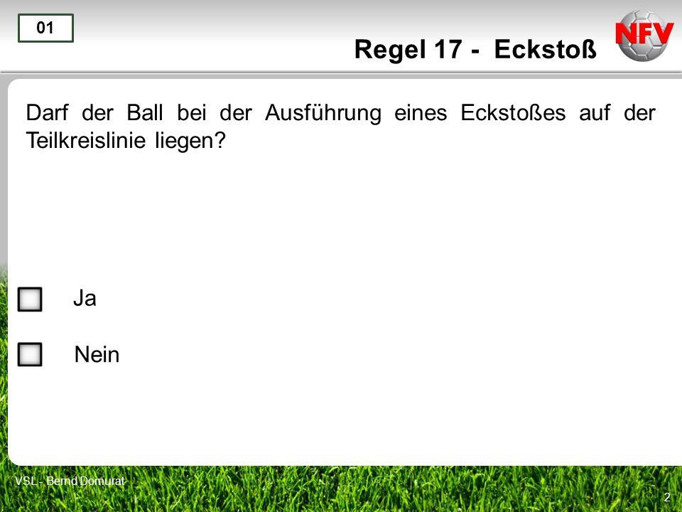 2 Regel 17 - Eckstoß Darf der Ball bei der Ausführung eines Eckstoßes auf der Teilkreislinie liegen? 01 Ja Nein VSL - Bernd Domurat
