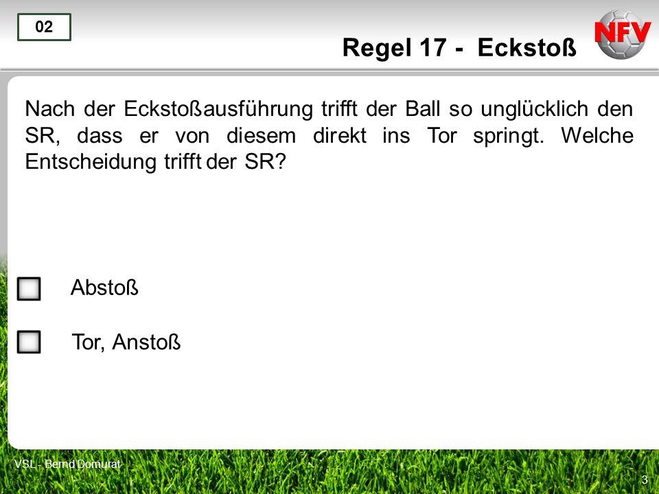3 Regel 17 - Eckstoß Nach der Eckstoßausführung trifft der Ball so unglücklich den SR, dass er von diesem direkt ins Tor springt. Welche Entscheidung