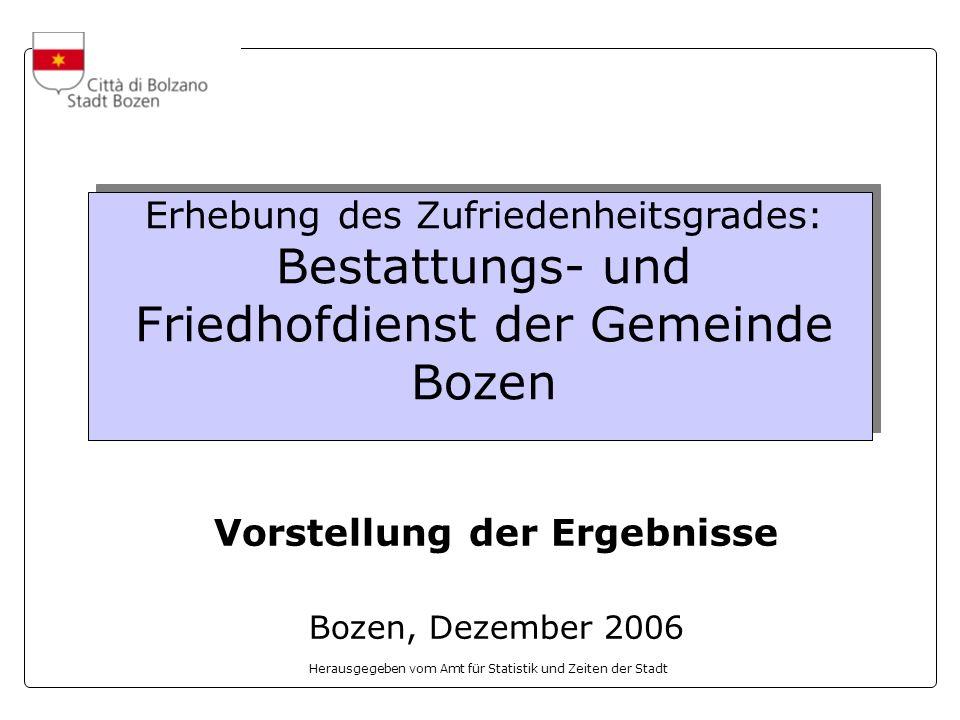 Herausgegeben vom Amt für Statistik und Zeiten der Stadt Erhebung des Zufriedenheitsgrades: Bestattungs- und Friedhofdienst der Gemeinde Bozen Vorstellung der Ergebnisse Bozen, Dezember 2006