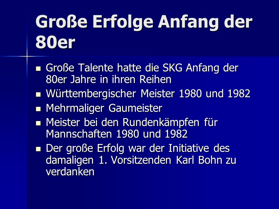 Große Erfolge Anfang der 80er Große Talente hatte die SKG Anfang der 80er Jahre in ihren Reihen Große Talente hatte die SKG Anfang der 80er Jahre in ihren Reihen Württembergischer Meister 1980 und 1982 Württembergischer Meister 1980 und 1982 Mehrmaliger Gaumeister Mehrmaliger Gaumeister Meister bei den Rundenkämpfen für Mannschaften 1980 und 1982 Meister bei den Rundenkämpfen für Mannschaften 1980 und 1982 Der große Erfolg war der Initiative des damaligen 1.