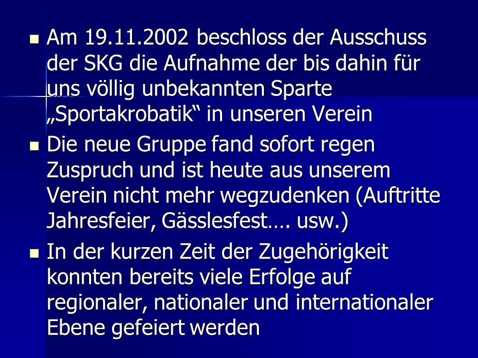 Am 19.11.2002 beschloss der Ausschuss der SKG die Aufnahme der bis dahin für uns völlig unbekannten Sparte Sportakrobatik in unseren Verein Am 19.11.2