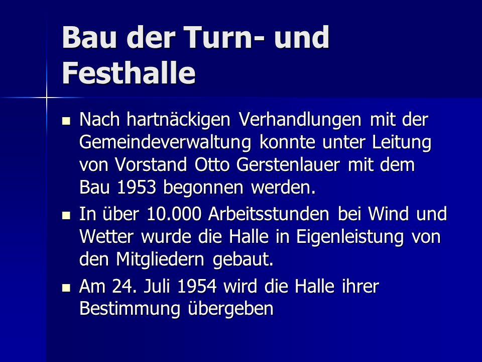 Bau der Turn- und Festhalle Nach hartnäckigen Verhandlungen mit der Gemeindeverwaltung konnte unter Leitung von Vorstand Otto Gerstenlauer mit dem Bau 1953 begonnen werden.
