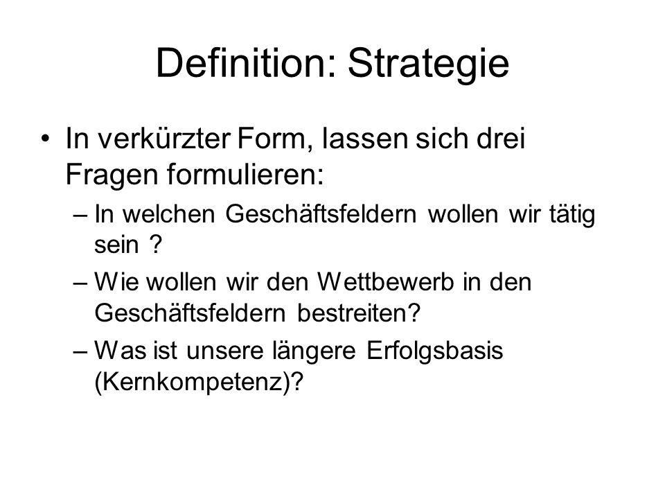 Definition: Strategie In verkürzter Form, lassen sich drei Fragen formulieren: –In welchen Geschäftsfeldern wollen wir tätig sein ? –Wie wollen wir de