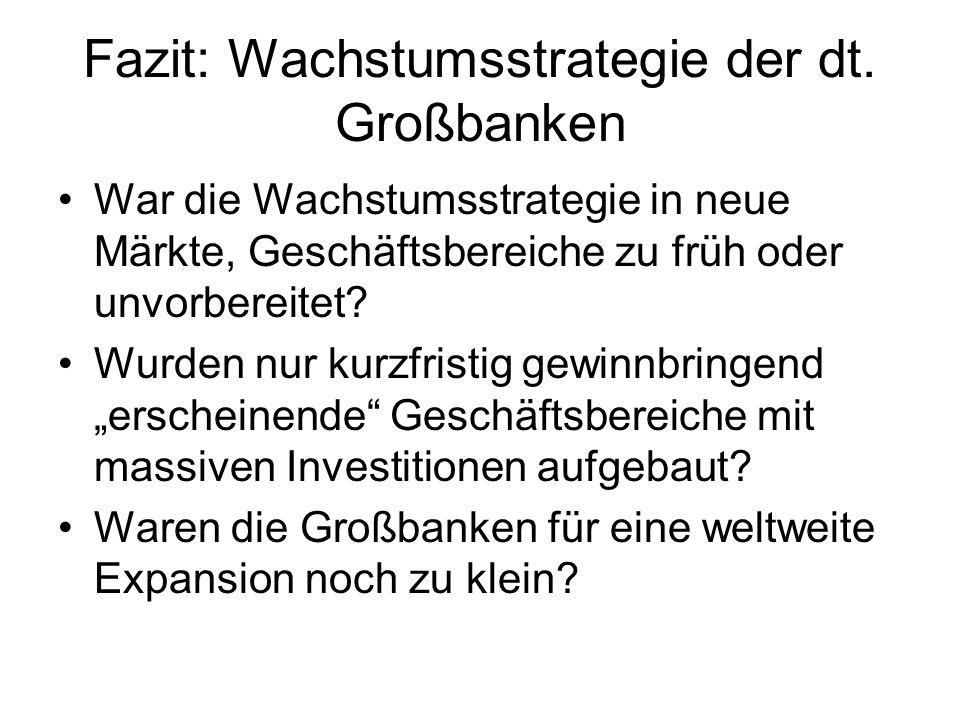Fazit: Wachstumsstrategie der dt. Großbanken War die Wachstumsstrategie in neue Märkte, Geschäftsbereiche zu früh oder unvorbereitet? Wurden nur kurzf