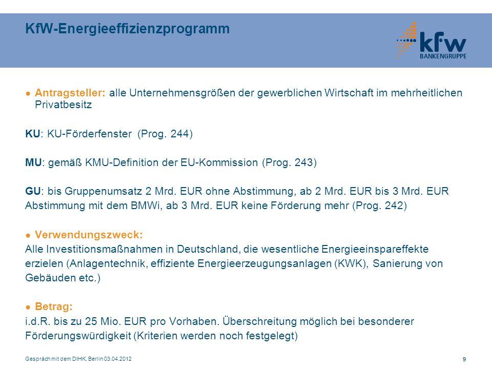 Gespräch mit dem DIHK, Berlin 03.04.2012 99 KfW-Energieeffizienzprogramm Antragsteller: alle Unternehmensgrößen der gewerblichen Wirtschaft im mehrheitlichen Privatbesitz KU: KU-Förderfenster (Prog.