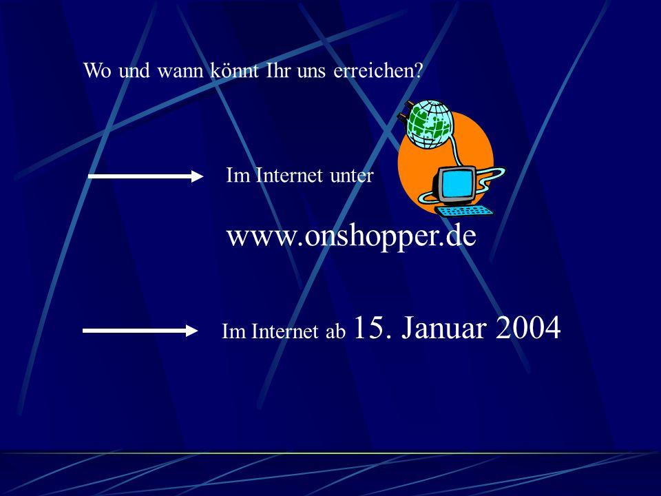 Wo und wann könnt Ihr uns erreichen.Im Internet unter www.onshopper.de Im Internet ab 15.