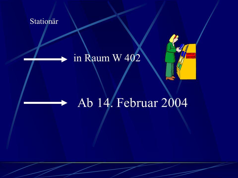Stationär in Raum W 402 Ab 14. Februar 2004