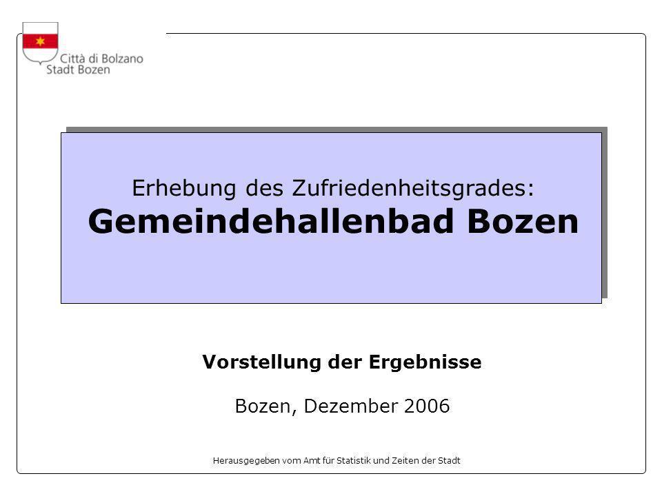 Herausgegeben vom Amt für Statistik und Zeiten der Stadt Erhebung des Zufriedenheitsgrades: Gemeindehallenbad Bozen Vorstellung der Ergebnisse Bozen, Dezember 2006