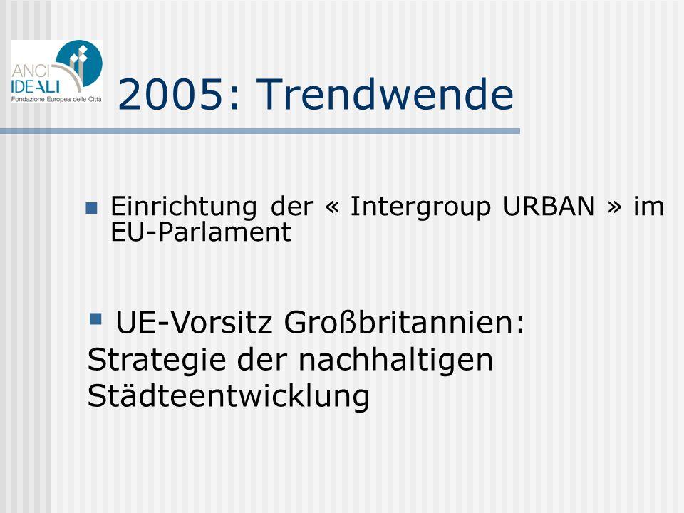 2005: Trendwende Einrichtung der « Intergroup URBAN » im EU-Parlament UE-Vorsitz Großbritannien: Strategie der nachhaltigen Städteentwicklung