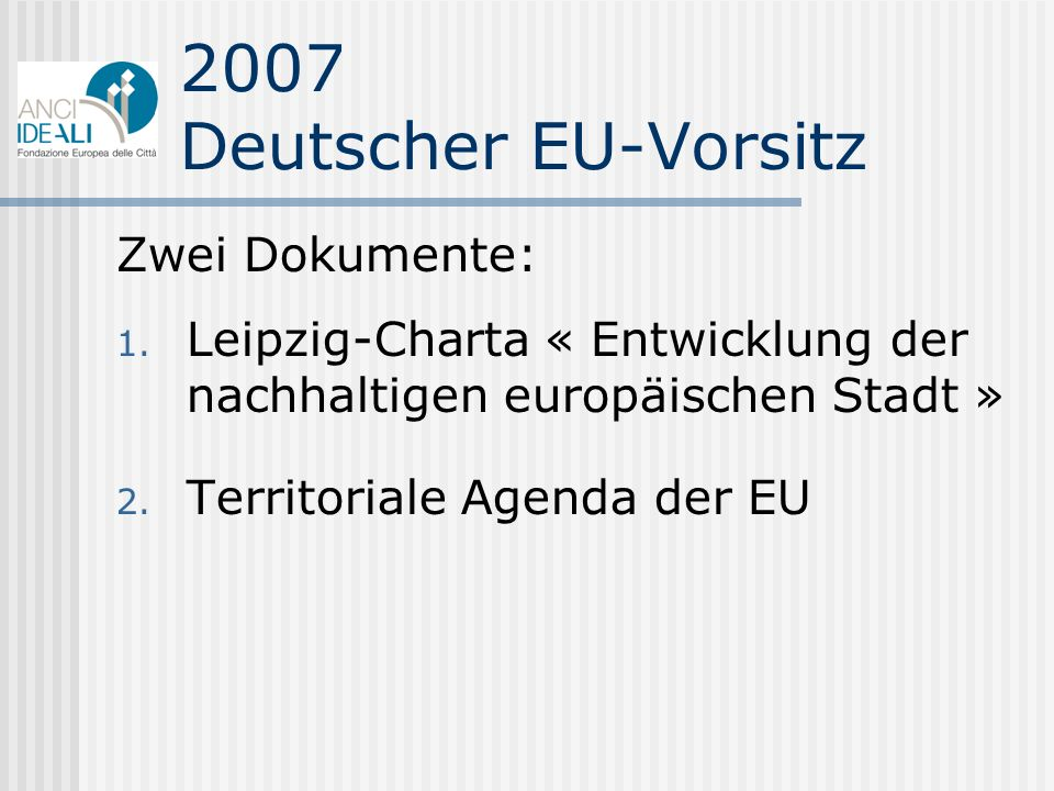 2007 Deutscher EU-Vorsitz Zwei Dokumente: 1. Leipzig-Charta « Entwicklung der nachhaltigen europäischen Stadt » 2. Territoriale Agenda der EU