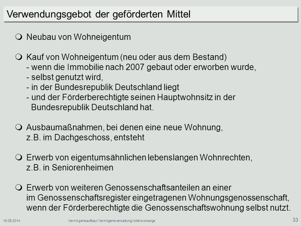 19.05.2014Vermögensaufbau/ Vermögensverwaltung/ Altersvorsorge 33 Neubau von Wohneigentum Kauf von Wohneigentum (neu oder aus dem Bestand) - wenn die Immobilie nach 2007 gebaut oder erworben wurde, - selbst genutzt wird, - in der Bundesrepublik Deutschland liegt - und der Förderberechtigte seinen Hauptwohnsitz in der Bundesrepublik Deutschland hat.