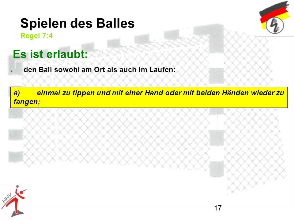 17 Spielen des Balles Regel 7:4 Es ist erlaubt: den Ball sowohl am Ort als auch im Laufen: a)einmal zu tippen und mit einer Hand oder mit beiden Händen wieder zu fangen;