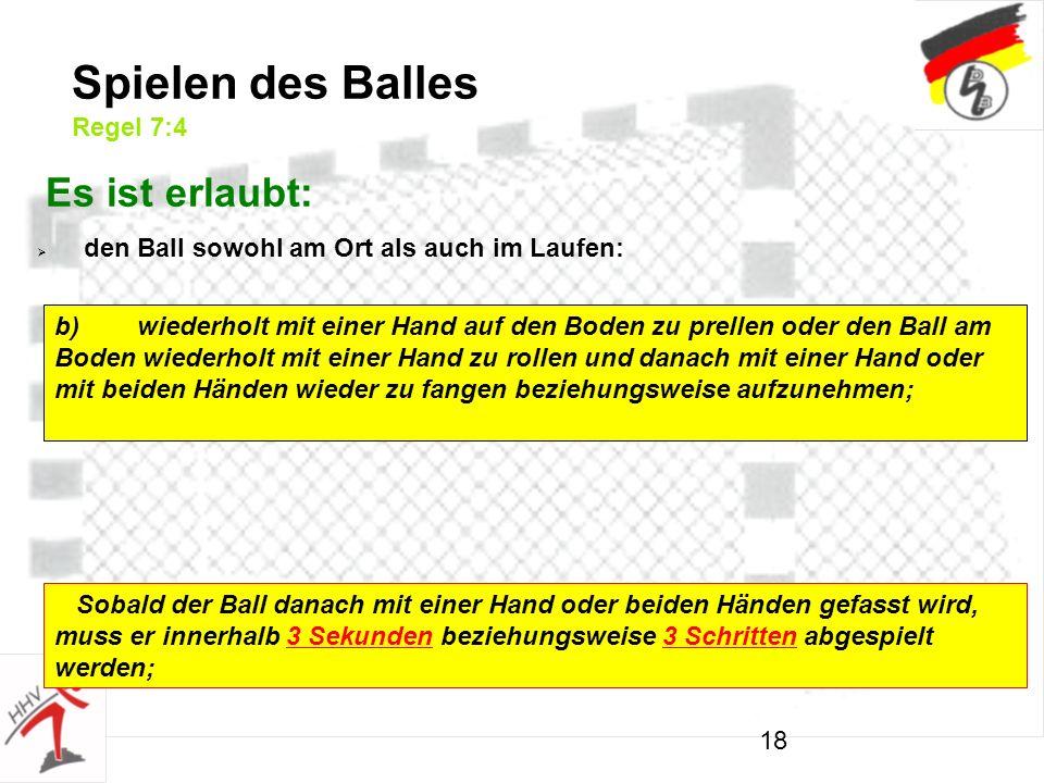 18 Spielen des Balles Regel 7:4 Es ist erlaubt: den Ball sowohl am Ort als auch im Laufen: b)wiederholt mit einer Hand auf den Boden zu prellen oder den Ball am Boden wiederholt mit einer Hand zu rollen und danach mit einer Hand oder mit beiden Händen wieder zu fangen beziehungsweise aufzunehmen; Sobald der Ball danach mit einer Hand oder beiden Händen gefasst wird, muss er innerhalb 3 Sekunden beziehungsweise 3 Schritten abgespielt werden;