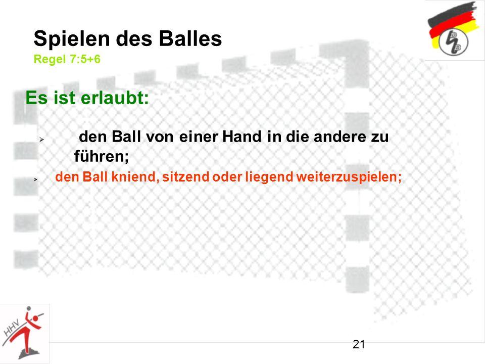 21 den Ball von einer Hand in die andere zu führen; Spielen des Balles Regel 7:5+6 Es ist erlaubt: den Ball kniend, sitzend oder liegend weiterzuspielen;
