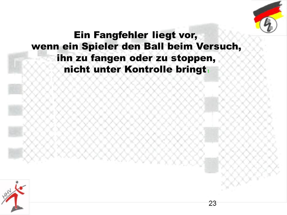 23 Ein Fangfehler liegt vor, wenn ein Spieler den Ball beim Versuch, ihn zu fangen oder zu stoppen, nicht unter Kontrolle bringt !